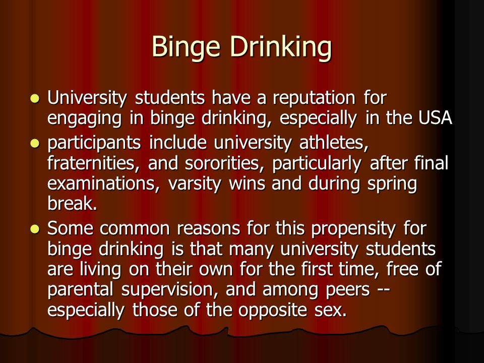 Binge Drinking University students have a reputation for engaging in binge drinking, especially in the USA University students have a reputation for engaging in binge drinking, especially in the USA participants include university athletes, fraternities, and sororities, particularly after final examinations, varsity wins and during spring break.