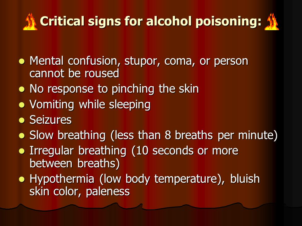 Critical signs for alcohol poisoning: Mental confusion, stupor, coma, or person cannot be roused Mental confusion, stupor, coma, or person cannot be roused No response to pinching the skin No response to pinching the skin Vomiting while sleeping Vomiting while sleeping Seizures Seizures Slow breathing (less than 8 breaths per minute) Slow breathing (less than 8 breaths per minute) Irregular breathing (10 seconds or more between breaths) Irregular breathing (10 seconds or more between breaths) Hypothermia (low body temperature), bluish skin color, paleness Hypothermia (low body temperature), bluish skin color, paleness