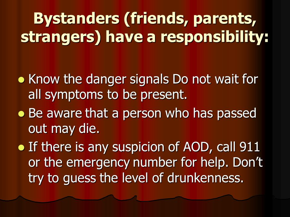 Bystanders (friends, parents, strangers) have a responsibility: Know the danger signals Do not wait for all symptoms to be present.