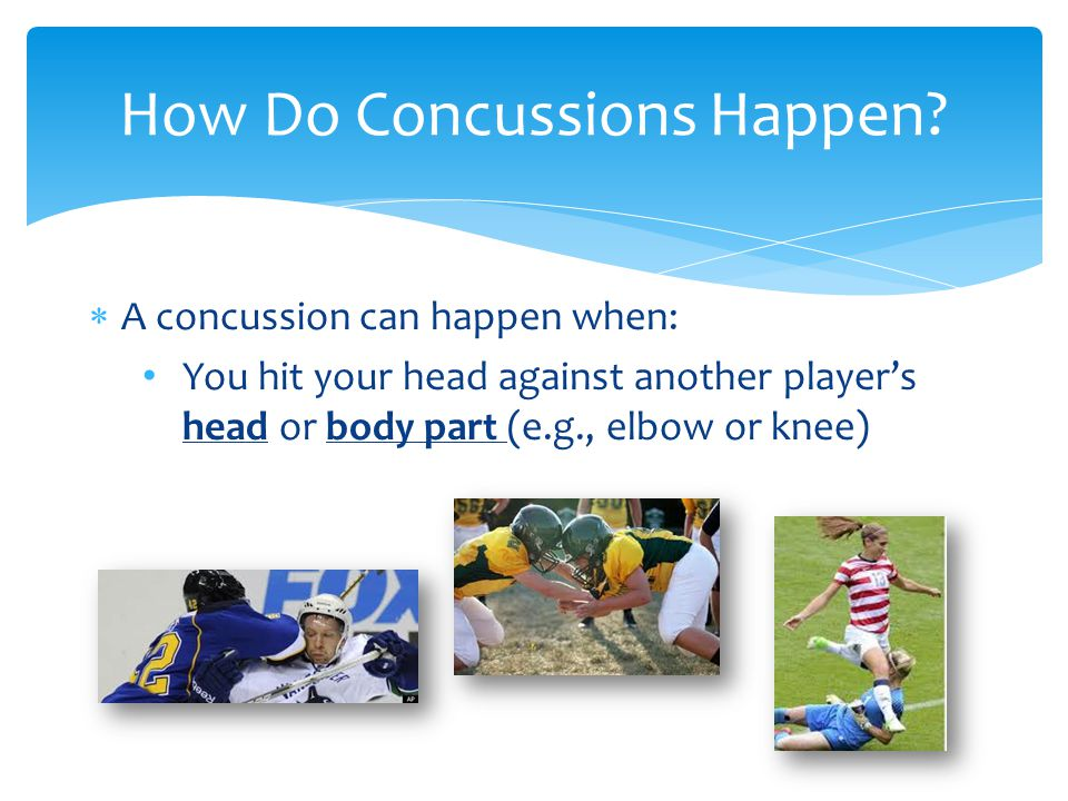  A concussion can happen when: You hit your head against another player's head or body part (e.g., elbow or knee) How Do Concussions Happen