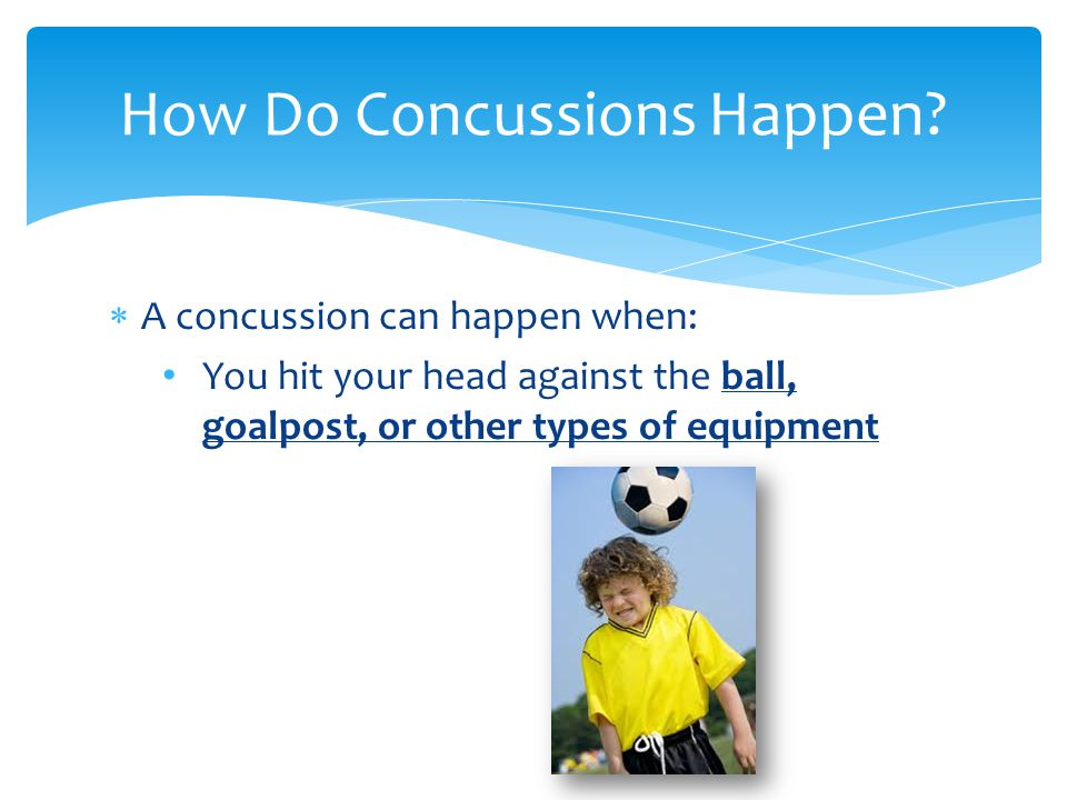  A concussion can happen when: You hit your head against the ball, goalpost, or other types of equipment How Do Concussions Happen
