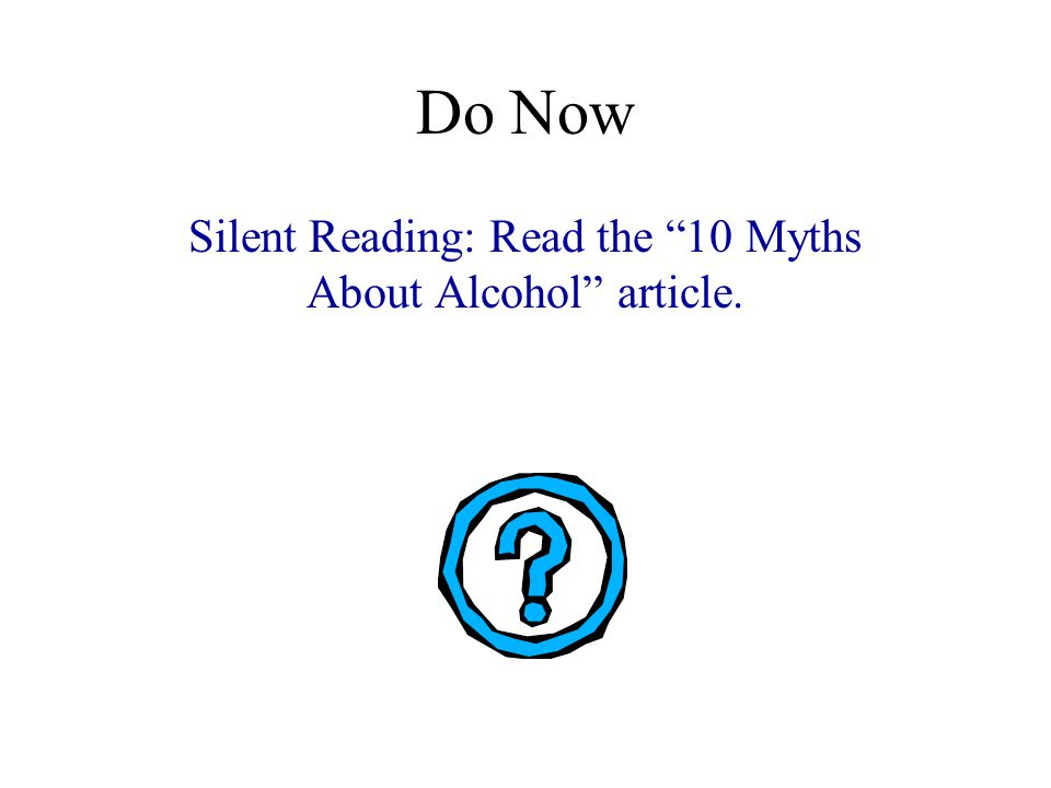 Do Now Silent Reading: Read the 10 Myths About Alcohol article.