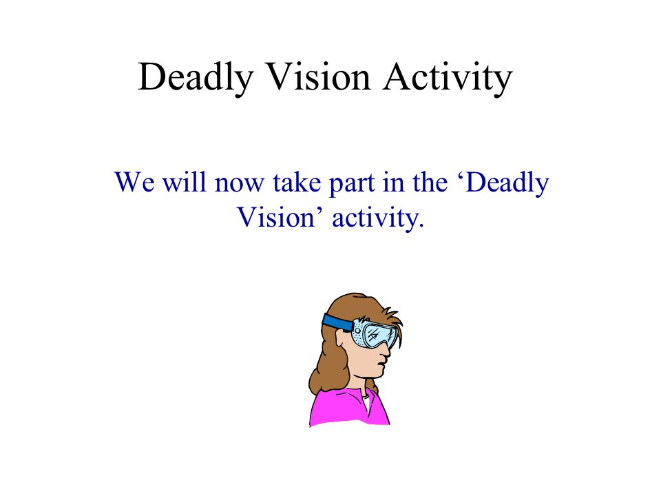 Deadly Vision Activity We will now take part in the 'Deadly Vision' activity.