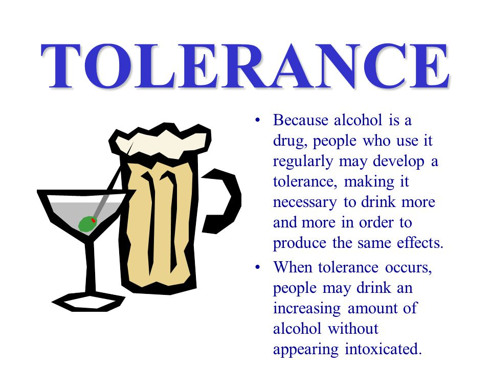 TOLERANCE Because alcohol is a drug, people who use it regularly may develop a tolerance, making it necessary to drink more and more in order to produce the same effects.