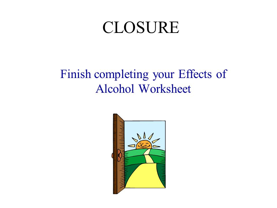 CLOSURE Finish completing your Effects of Alcohol Worksheet
