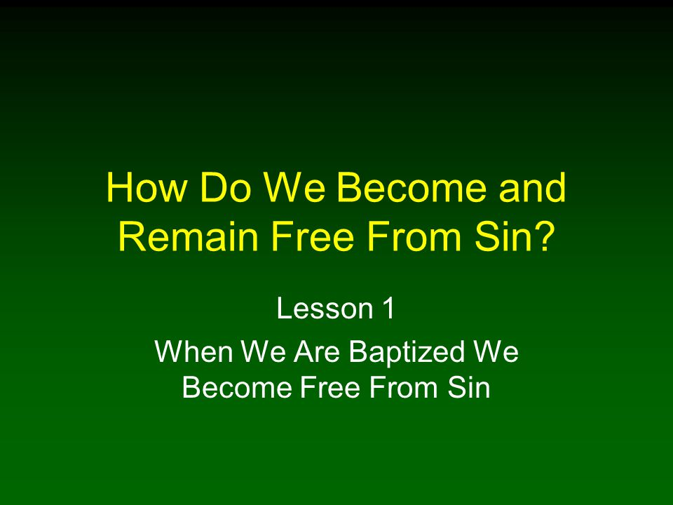 How Do We Become and Remain Free From Sin Lesson 1 When We Are Baptized We Become Free From Sin