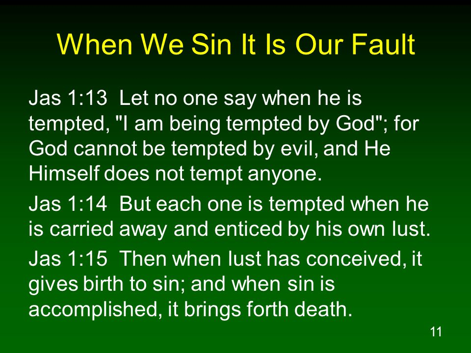 11 When We Sin It Is Our Fault Jas 1:13 Let no one say when he is tempted, I am being tempted by God ; for God cannot be tempted by evil, and He Himself does not tempt anyone.