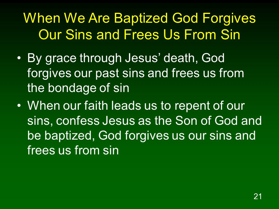 21 When We Are Baptized God Forgives Our Sins and Frees Us From Sin By grace through Jesus' death, God forgives our past sins and frees us from the bondage of sin When our faith leads us to repent of our sins, confess Jesus as the Son of God and be baptized, God forgives us our sins and frees us from sin