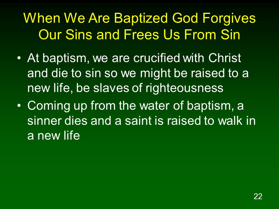 22 When We Are Baptized God Forgives Our Sins and Frees Us From Sin At baptism, we are crucified with Christ and die to sin so we might be raised to a new life, be slaves of righteousness Coming up from the water of baptism, a sinner dies and a saint is raised to walk in a new life