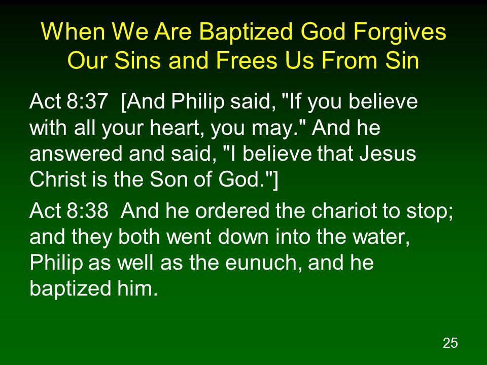 25 When We Are Baptized God Forgives Our Sins and Frees Us From Sin Act 8:37 [And Philip said, If you believe with all your heart, you may. And he answered and said, I believe that Jesus Christ is the Son of God. ] Act 8:38 And he ordered the chariot to stop; and they both went down into the water, Philip as well as the eunuch, and he baptized him.