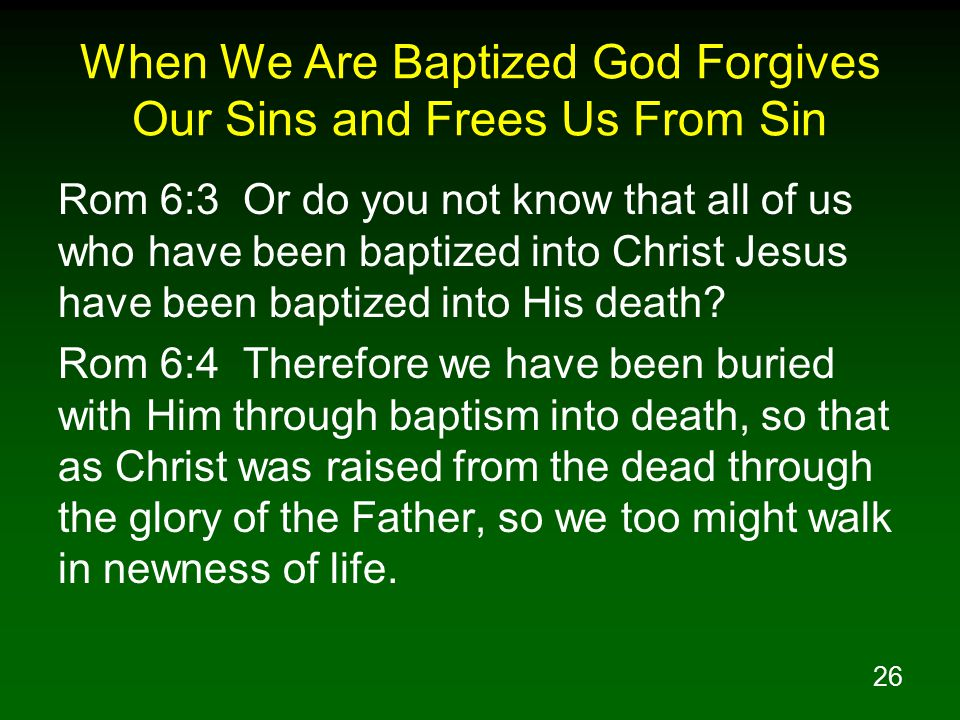26 When We Are Baptized God Forgives Our Sins and Frees Us From Sin Rom 6:3 Or do you not know that all of us who have been baptized into Christ Jesus have been baptized into His death.