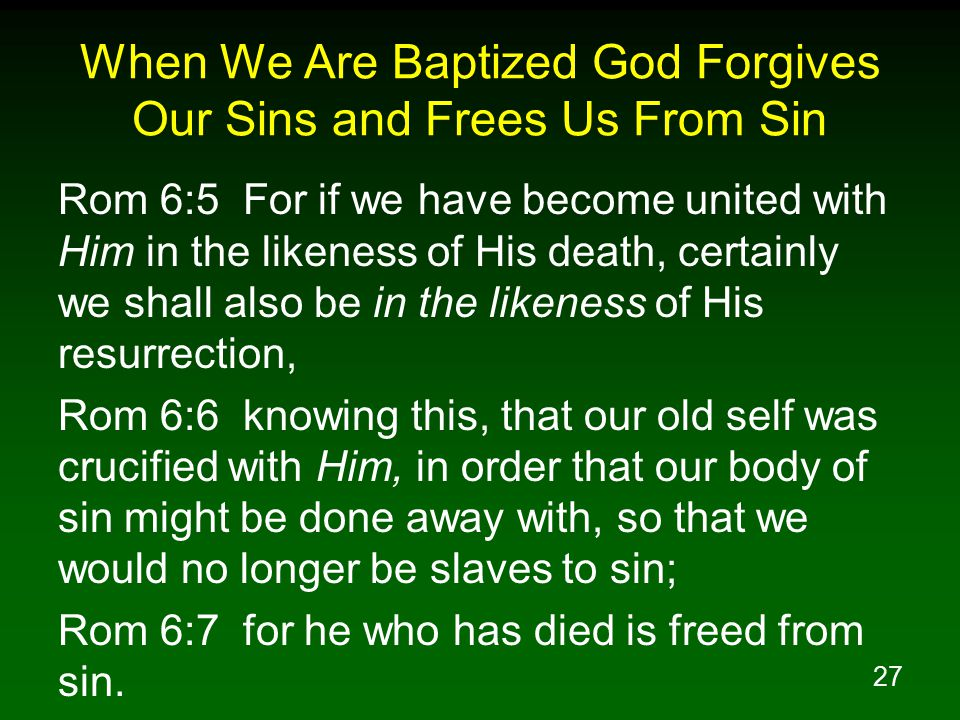 27 When We Are Baptized God Forgives Our Sins and Frees Us From Sin Rom 6:5 For if we have become united with Him in the likeness of His death, certainly we shall also be in the likeness of His resurrection, Rom 6:6 knowing this, that our old self was crucified with Him, in order that our body of sin might be done away with, so that we would no longer be slaves to sin; Rom 6:7 for he who has died is freed from sin.