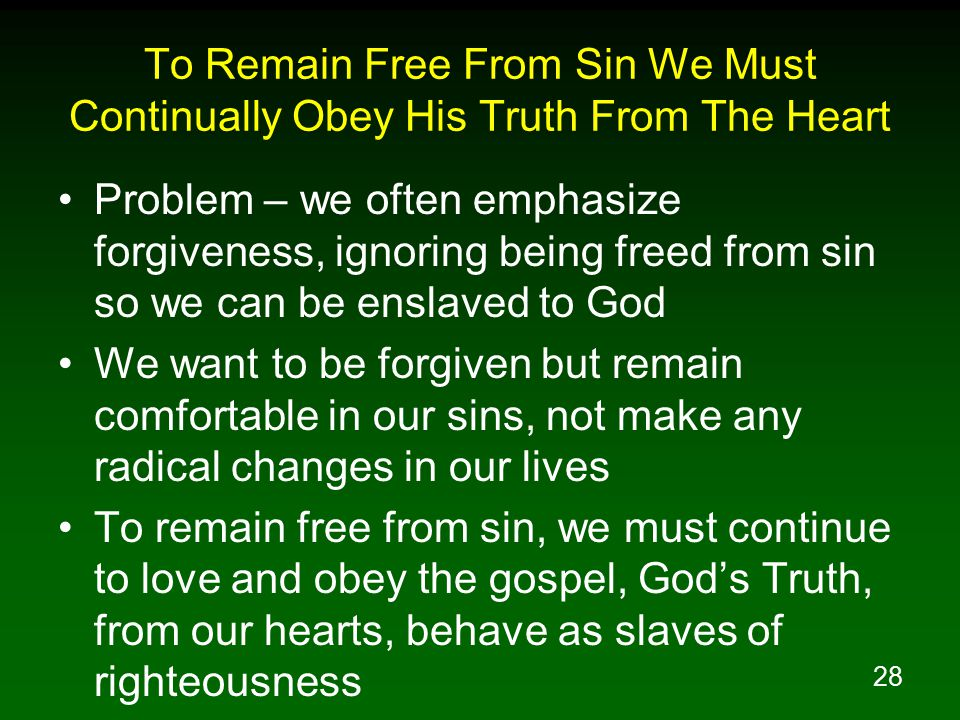 28 To Remain Free From Sin We Must Continually Obey His Truth From The Heart Problem – we often emphasize forgiveness, ignoring being freed from sin so we can be enslaved to God We want to be forgiven but remain comfortable in our sins, not make any radical changes in our lives To remain free from sin, we must continue to love and obey the gospel, God's Truth, from our hearts, behave as slaves of righteousness