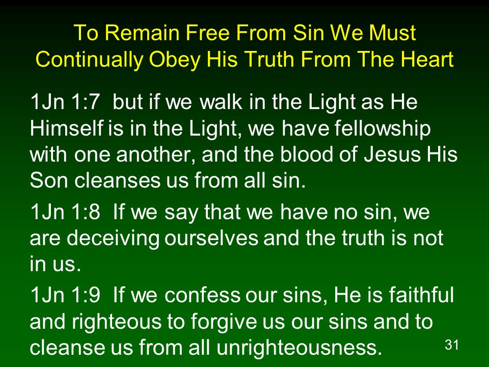 31 To Remain Free From Sin We Must Continually Obey His Truth From The Heart 1Jn 1:7 but if we walk in the Light as He Himself is in the Light, we have fellowship with one another, and the blood of Jesus His Son cleanses us from all sin.