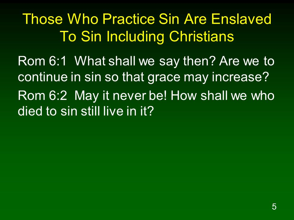 5 Those Who Practice Sin Are Enslaved To Sin Including Christians Rom 6:1 What shall we say then.