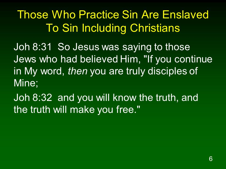 6 Those Who Practice Sin Are Enslaved To Sin Including Christians Joh 8:31 So Jesus was saying to those Jews who had believed Him, If you continue in My word, then you are truly disciples of Mine; Joh 8:32 and you will know the truth, and the truth will make you free.