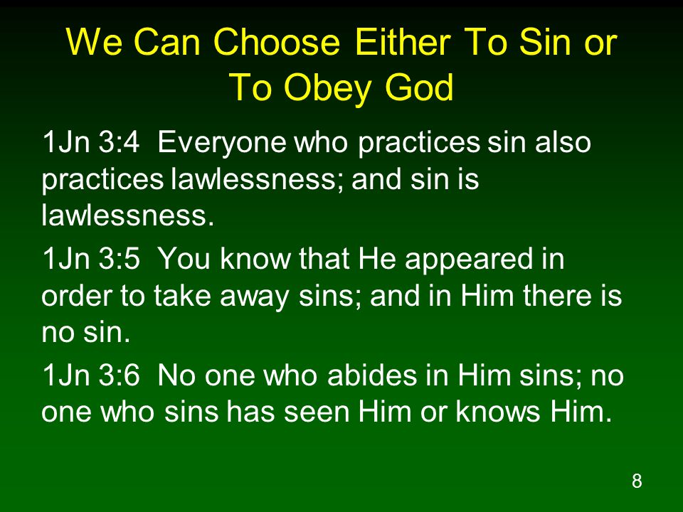 8 We Can Choose Either To Sin or To Obey God 1Jn 3:4 Everyone who practices sin also practices lawlessness; and sin is lawlessness.