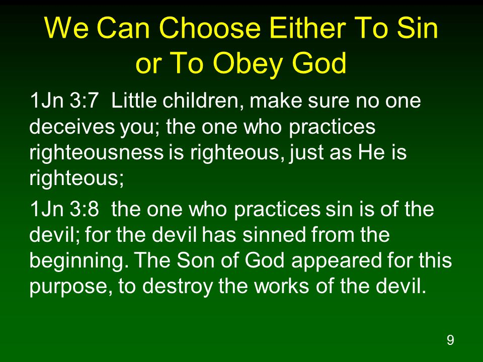 9 We Can Choose Either To Sin or To Obey God 1Jn 3:7 Little children, make sure no one deceives you; the one who practices righteousness is righteous, just as He is righteous; 1Jn 3:8 the one who practices sin is of the devil; for the devil has sinned from the beginning.