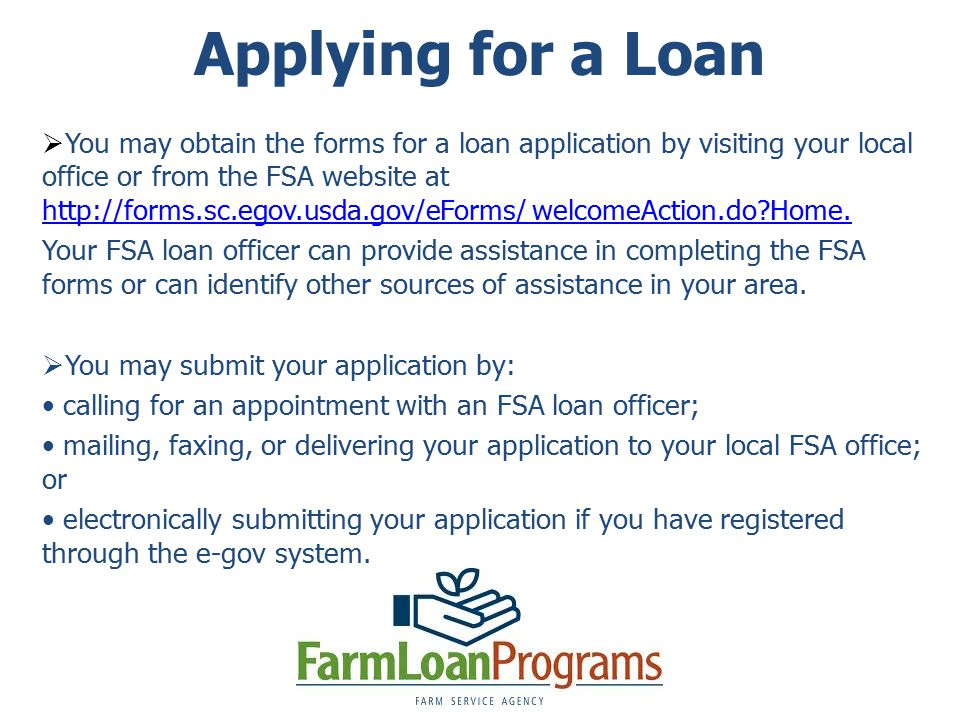 Applying for a Loan  You may obtain the forms for a loan application by visiting your local office or from the FSA website at   welcomeAction.do Home.