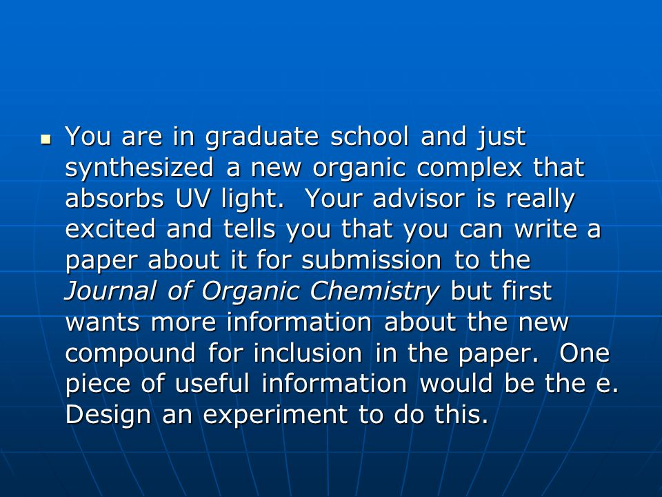 You are in graduate school and just synthesized a new organic complex that absorbs UV light.