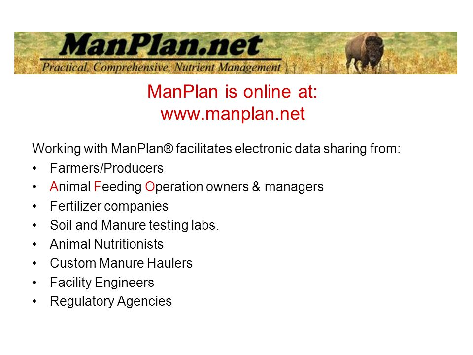 ManPlan is online at:   Working with ManPlan® facilitates electronic data sharing from: Farmers/Producers Animal Feeding Operation owners & managers Fertilizer companies Soil and Manure testing labs.