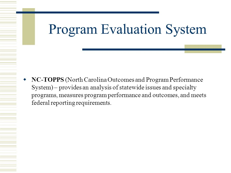 Program Evaluation System  NC-TOPPS (North Carolina Outcomes and Program Performance System) – provides an analysis of statewide issues and specialty programs, measures program performance and outcomes, and meets federal reporting requirements.