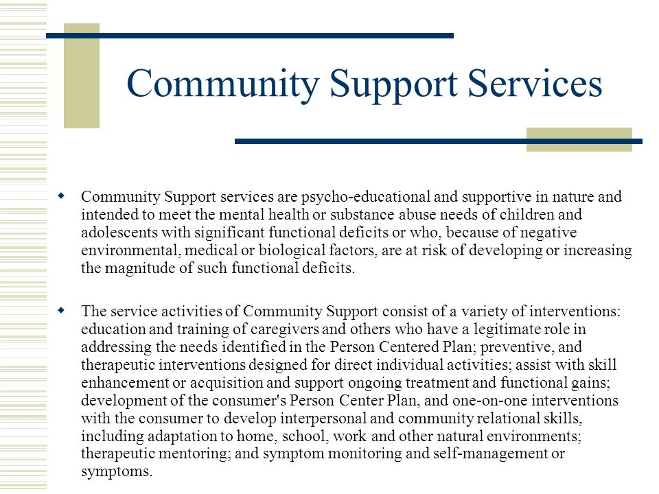 Community Support Services  Community Support services are psycho-educational and supportive in nature and intended to meet the mental health or substance abuse needs of children and adolescents with significant functional deficits or who, because of negative environmental, medical or biological factors, are at risk of developing or increasing the magnitude of such functional deficits.