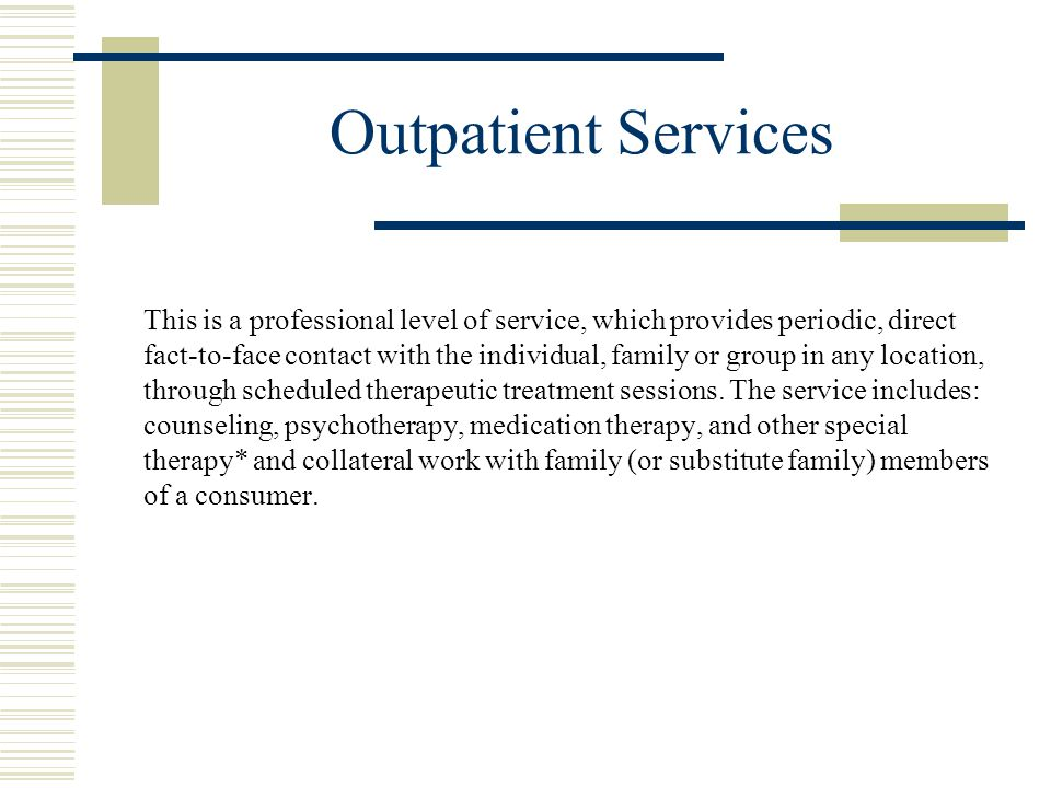 Outpatient Services This is a professional level of service, which provides periodic, direct fact-to-face contact with the individual, family or group in any location, through scheduled therapeutic treatment sessions.