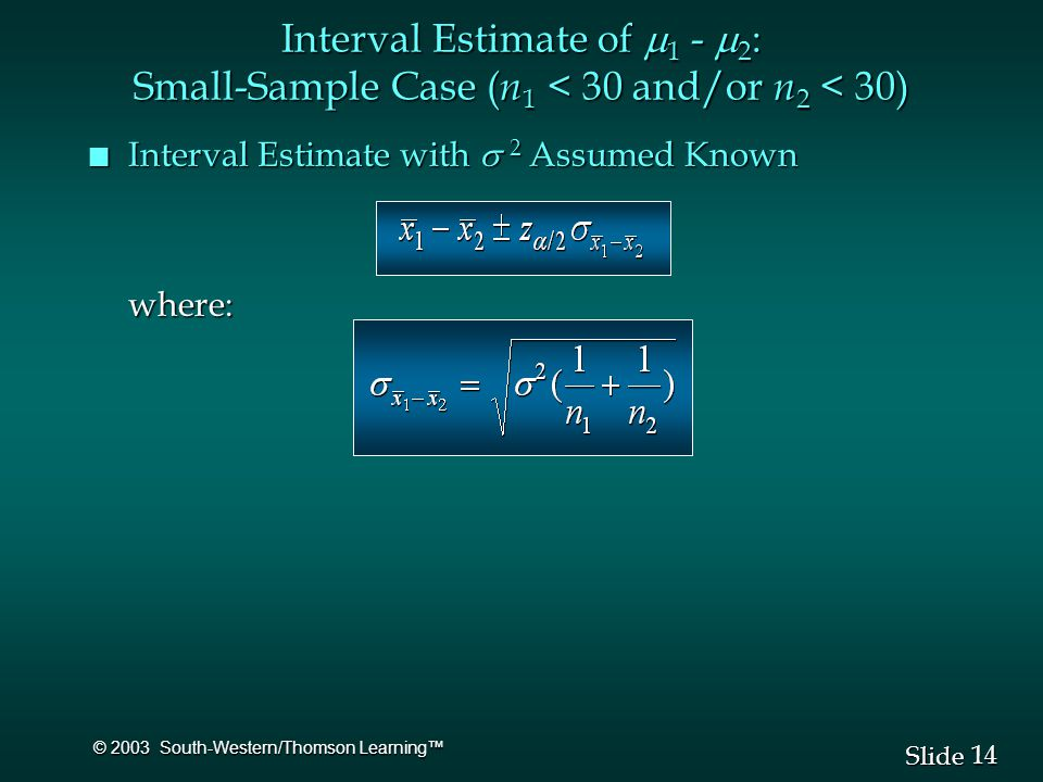 14 Slide © 2003 South-Western/Thomson Learning™ Interval Estimate of  1 -  2 : Small-Sample Case ( n 1 < 30 and/or n 2 < 30) Interval Estimate with  2 Assumed Known Interval Estimate with  2 Assumed Knownwhere: