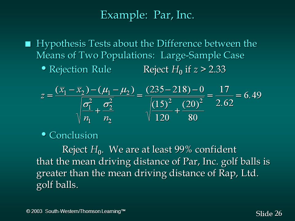 26 Slide © 2003 South-Western/Thomson Learning™ n Hypothesis Tests about the Difference between the Means of Two Populations: Large-Sample Case Rejection Rule Reject H 0 if z > 2.33 Rejection Rule Reject H 0 if z > 2.33 Conclusion Conclusion Reject H 0.