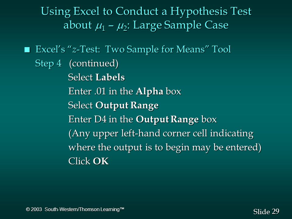 29 Slide © 2003 South-Western/Thomson Learning™ n Excel's z -Test: Two Sample for Means Tool Step 4 (continued) Select Labels Select Labels Enter.01 in the Alpha box Enter.01 in the Alpha box Select Output Range Select Output Range Enter D4 in the Output Range box Enter D4 in the Output Range box (Any upper left-hand corner cell indicating (Any upper left-hand corner cell indicating where the output is to begin may be entered) where the output is to begin may be entered) Click OK Click OK Using Excel to Conduct a Hypothesis Test about  1 –  2 : Large Sample Case