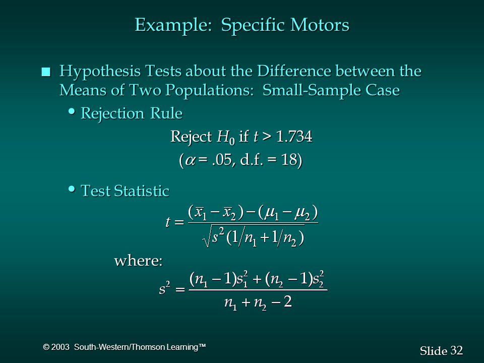 32 Slide © 2003 South-Western/Thomson Learning™ Example: Specific Motors n Hypothesis Tests about the Difference between the Means of Two Populations: Small-Sample Case Rejection Rule Rejection Rule Reject H 0 if t > Reject H 0 if t > (  =.05, d.f.