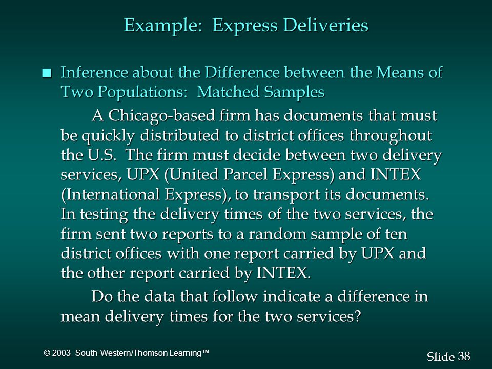38 Slide © 2003 South-Western/Thomson Learning™ Example: Express Deliveries n Inference about the Difference between the Means of Two Populations: Matched Samples A Chicago-based firm has documents that must be quickly distributed to district offices throughout the U.S.