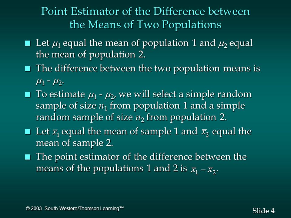 4 4 Slide © 2003 South-Western/Thomson Learning™ Point Estimator of the Difference between the Means of Two Populations Let  1 equal the mean of population 1 and  2 equal the mean of population 2.