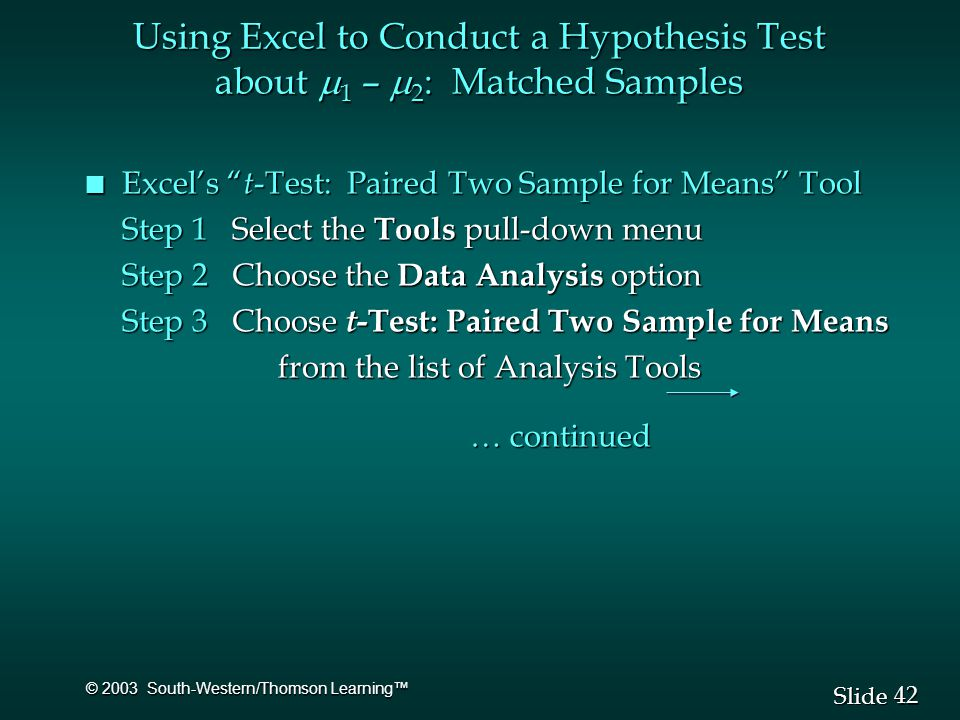 42 Slide © 2003 South-Western/Thomson Learning™ Using Excel to Conduct a Hypothesis Test about  1 –  2 : Matched Samples n Excel's t -Test: Paired Two Sample for Means Tool Step 1 Select the Tools pull-down menu Step 2 Choose the Data Analysis option Step 3 Choose t -Test: Paired Two Sample for Means from the list of Analysis Tools … continued
