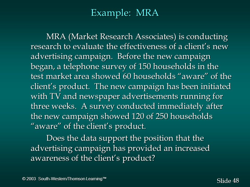 48 Slide © 2003 South-Western/Thomson Learning™ Example: MRA MRA (Market Research Associates) is conducting research to evaluate the effectiveness of a client's new advertising campaign.