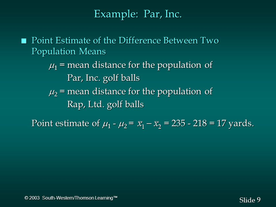 9 9 Slide © 2003 South-Western/Thomson Learning™ n Point Estimate of the Difference Between Two Population Means  1 = mean distance for the population of Par, Inc.