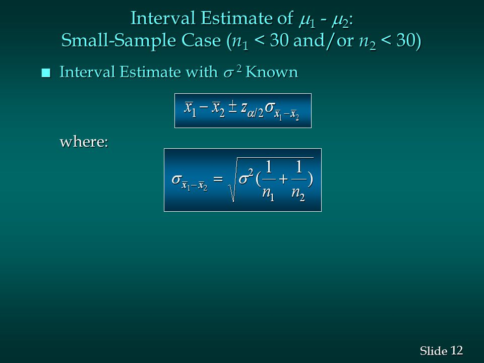 12 Slide Interval Estimate of  1 -  2 : Small-Sample Case ( n 1 < 30 and/or n 2 < 30) Interval Estimate with  2 Known Interval Estimate with  2 Knownwhere: