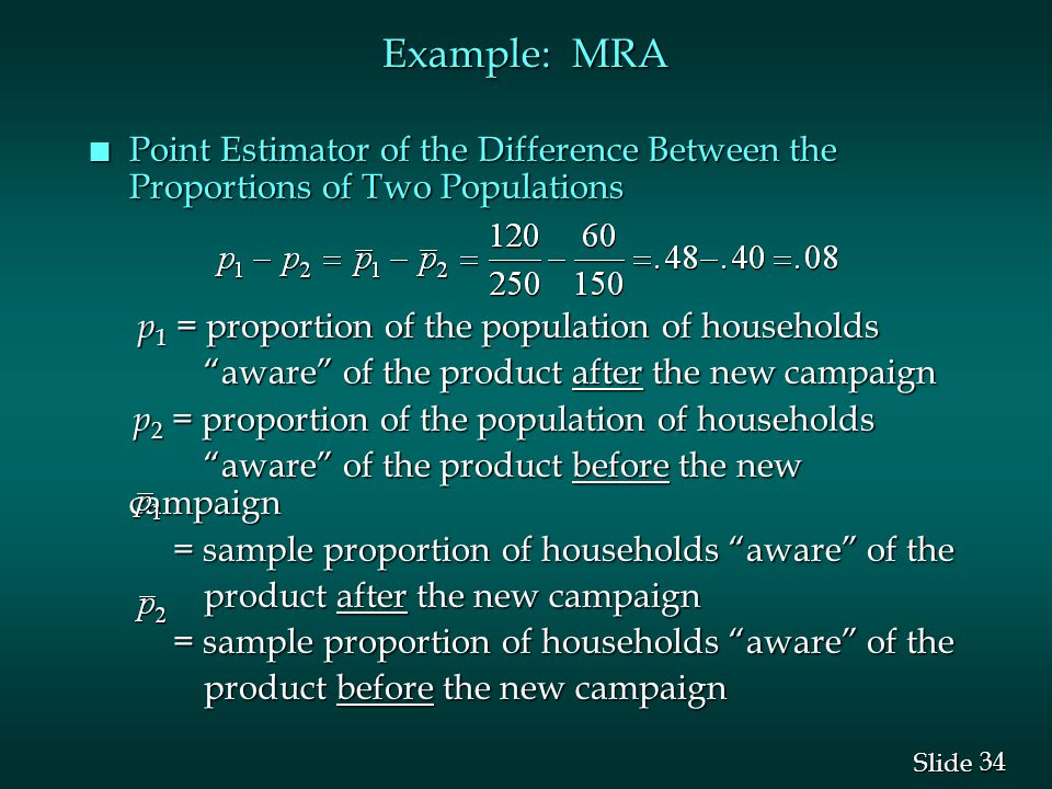 34 Slide Example: MRA n Point Estimator of the Difference Between the Proportions of Two Populations p 1 = proportion of the population of households p 1 = proportion of the population of households aware of the product after the new campaign aware of the product after the new campaign p 2 = proportion of the population of households p 2 = proportion of the population of households aware of the product before the new campaign aware of the product before the new campaign = sample proportion of households aware of the = sample proportion of households aware of the product after the new campaign product after the new campaign = sample proportion of households aware of the = sample proportion of households aware of the product before the new campaign product before the new campaign