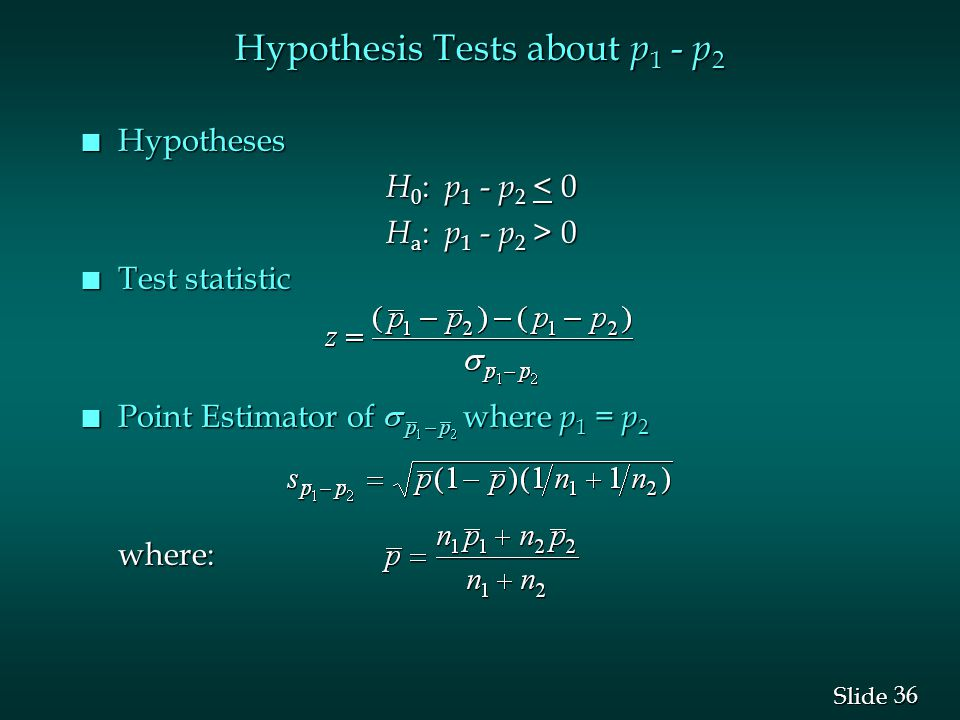 36 Slide Hypothesis Tests about p 1 - p 2 n Hypotheses H 0 : p 1 - p 2 < 0 H 0 : p 1 - p 2 < 0 H a : p 1 - p 2 > 0 H a : p 1 - p 2 > 0 n Test statistic n Point Estimator of where p 1 = p 2 where: