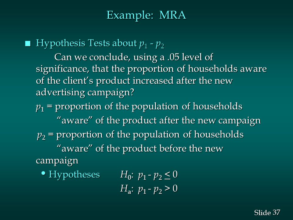 37 Slide Example: MRA n Hypothesis Tests about p 1 - p 2 Can we conclude, using a.05 level of significance, that the proportion of households aware of the client's product increased after the new advertising campaign.
