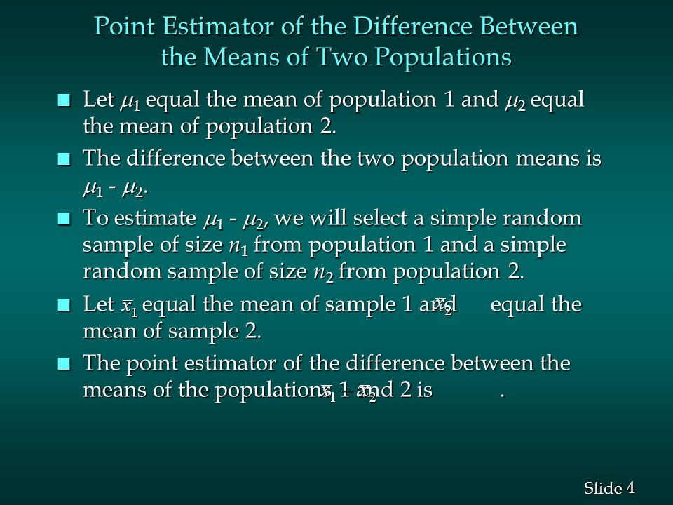 4 4 Slide Point Estimator of the Difference Between the Means of Two Populations Let  1 equal the mean of population 1 and  2 equal the mean of population 2.