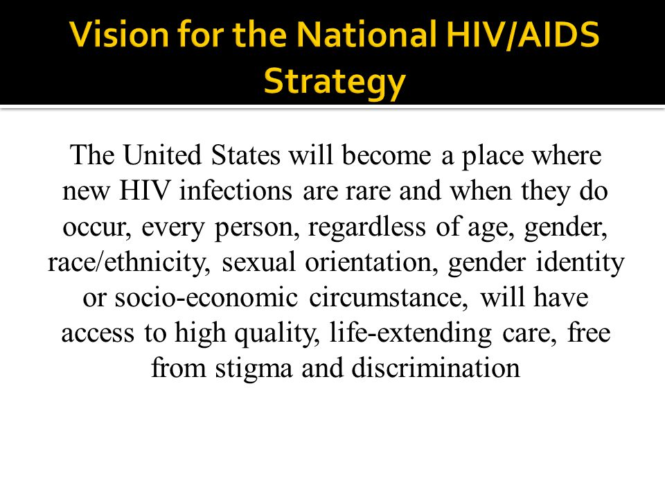 The United States will become a place where new HIV infections are rare and when they do occur, every person, regardless of age, gender, race/ethnicity, sexual orientation, gender identity or socio-economic circumstance, will have access to high quality, life-extending care, free from stigma and discrimination