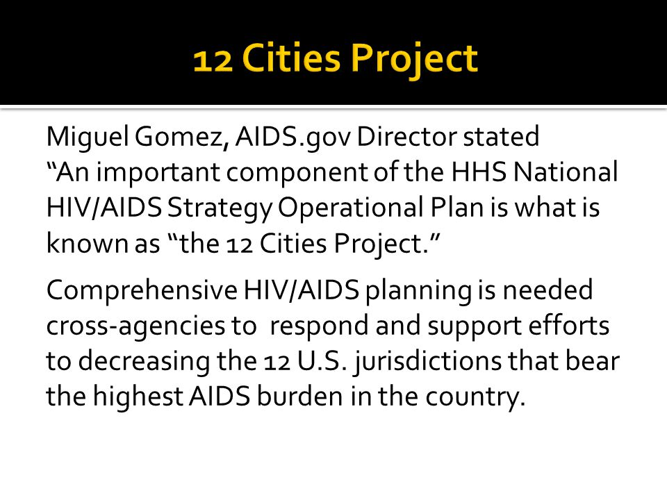 Miguel Gomez, AIDS.gov Director stated An important component of the HHS National HIV/AIDS Strategy Operational Plan is what is known as the 12 Cities Project. Comprehensive HIV/AIDS planning is needed cross-agencies to respond and support efforts to decreasing the 12 U.S.