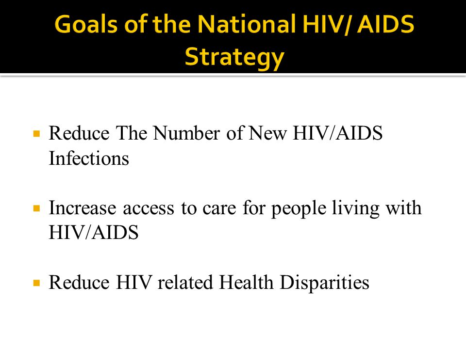  Reduce The Number of New HIV/AIDS Infections  Increase access to care for people living with HIV/AIDS  Reduce HIV related Health Disparities