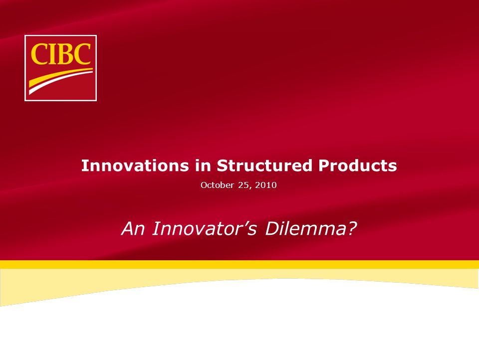 Innovations in Structured Products October 25, 2010 An Innovator's Dilemma