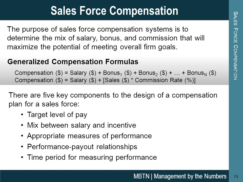 S ALES F ORCE C OMPENSATION Generalized Compensation Formulas Compensation ($) = Salary ($) + Bonus 1 ($) + Bonus 2 ($) + … + Bonus N ($) Compensation ($) = Salary ($) + [Sales ($) * Commission Rate (%)] 15 Sales Force Compensation MBTN | Management by the Numbers The purpose of sales force compensation systems is to determine the mix of salary, bonus, and commission that will maximize the potential of meeting overall firm goals.
