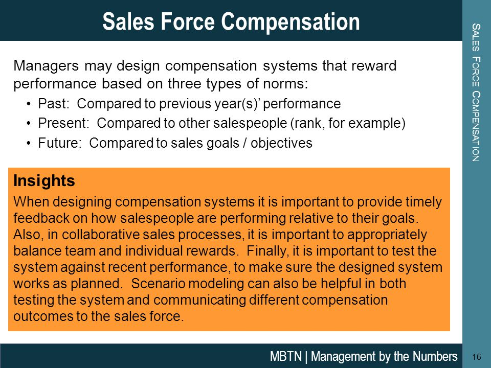 S ALES F ORCE C OMPENSATION 16 Sales Force Compensation MBTN | Management by the Numbers Managers may design compensation systems that reward performance based on three types of norms: Past: Compared to previous year(s)' performance Present: Compared to other salespeople (rank, for example) Future: Compared to sales goals / objectives Insights When designing compensation systems it is important to provide timely feedback on how salespeople are performing relative to their goals.