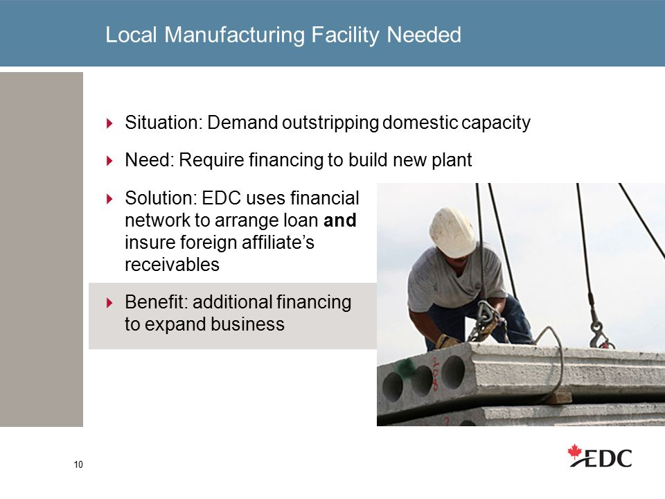 Local Manufacturing Facility Needed 10  Situation: Demand outstripping domestic capacity  Need: Require financing to build new plant  Solution: EDC uses financial network to arrange loan and insure foreign affiliate's receivables  Benefit: additional financing to expand business