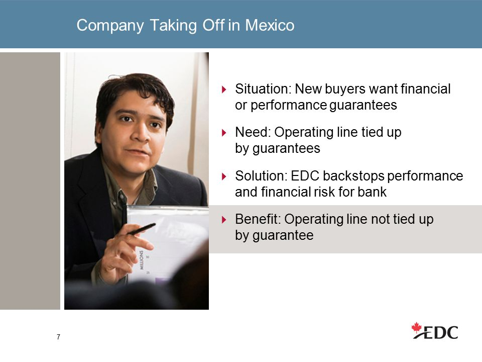 Company Taking Off in Mexico 7  Situation: New buyers want financial or performance guarantees  Need: Operating line tied up by guarantees  Solution: EDC backstops performance and financial risk for bank  Benefit: Operating line not tied up by guarantee